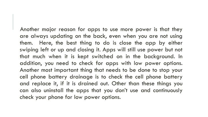 Another major reason for apps to use more power is that they are always updating on the back, even when you are not using them.  Here, the best thing to do is close the app by either swiping left or up and closing it. Apps will still use power but not that much when it is kept switched on in the background. In addition, you need to check for apps with low power options. Another most important thing that needs to be done to stop your cell phone battery drainage is to check the cell phone battery and replace it, if it is drained out. Other than these things you can also uninstall the apps that you don't use and continuously check your phone for low power options.