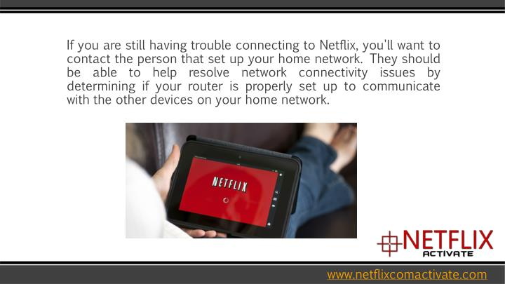 If you are still having trouble connecting to Netflix, you'll want to contact the person that set up your home network. They should be able to help resolve network connectivity issues by determining if your router is properly set up to communicate with the other devices on your home network.