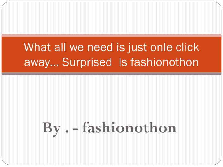 What all we need is just onle click away surprised is fashionothon