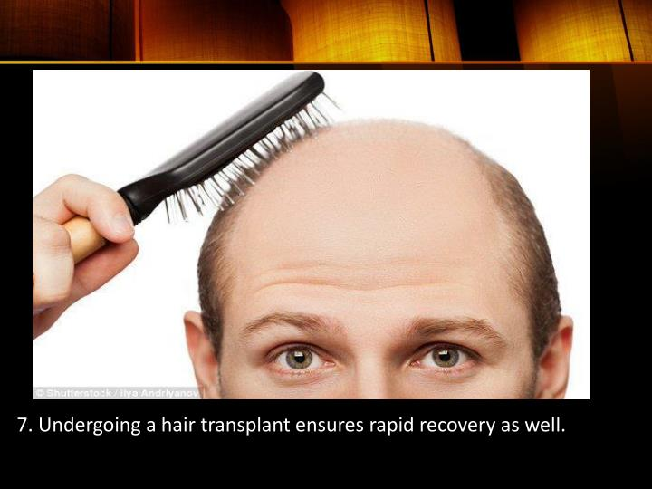 7. Undergoing a hair transplant ensures rapid recovery as well.