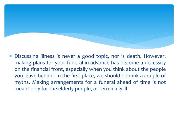Discussing illness is never a good topic, nor is death. However, making plans for your funeral in advance has become a necessity on the financial front, especially when you think about the people you leave behind. In the first place, we should debunk a couple of myths. Making arrangements for a funeral ahead of time is not meant only for the elderly people, or terminally ill.