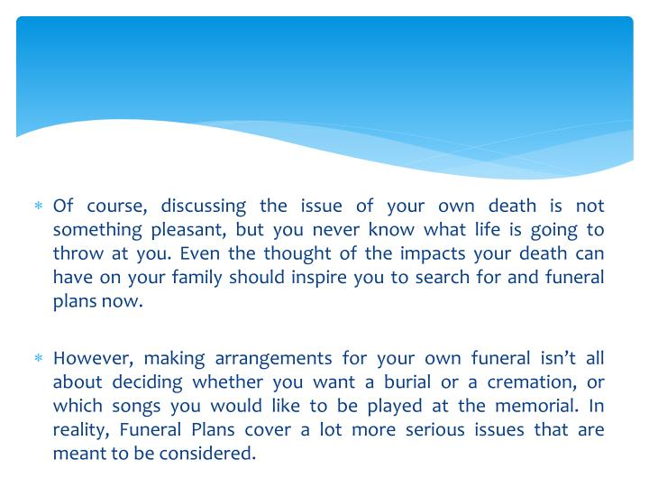 Of course, discussing the issue of your own death is not something pleasant, but you never know what life is going to throw at you. Even the thought of the impacts your death can have on your family should inspire you to search for and funeral plans now.
