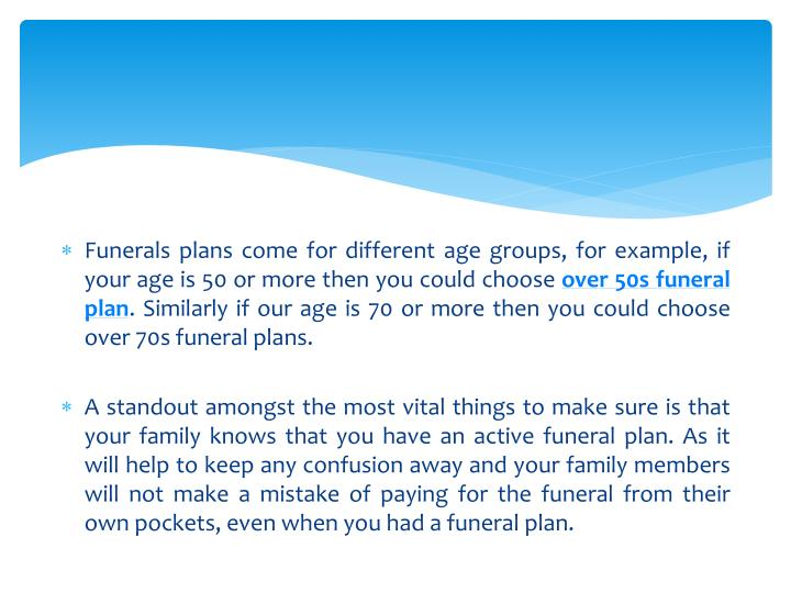 Funerals plans come for different age groups, for example, if your age is 50 or more then you could choose