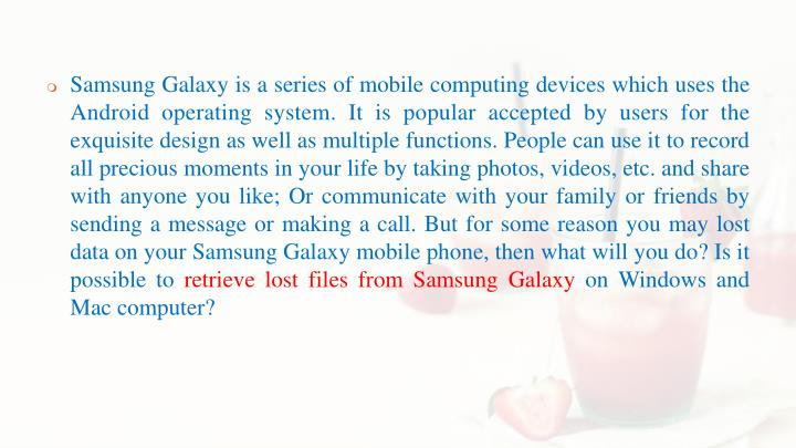Samsung Galaxy is a series of mobile computing devices which uses the Android operating system. It is popular accepted by users for the exquisite design as well as multiple functions. People can use it to record all precious moments in your life by taking photos, videos, etc. and share with anyone you like; Or communicate with your family or friends by sending a message or making a call. But for some reason you may lost data on your Samsung Galaxy mobile phone, then what will you do? Is it possible to