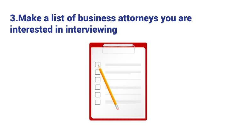 3.Make a list of business attorneys you are interested in interviewing