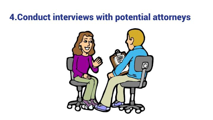 4.Conduct interviews with potential attorneys