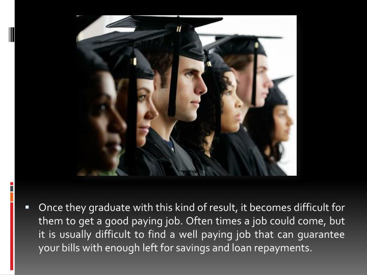 Once they graduate with this kind of result, it becomes difficult for them to get a good paying job. Often times a job could come, but it is usually difficult to find a well paying job that can guarantee your bills with enough left for savings and loan repayments.