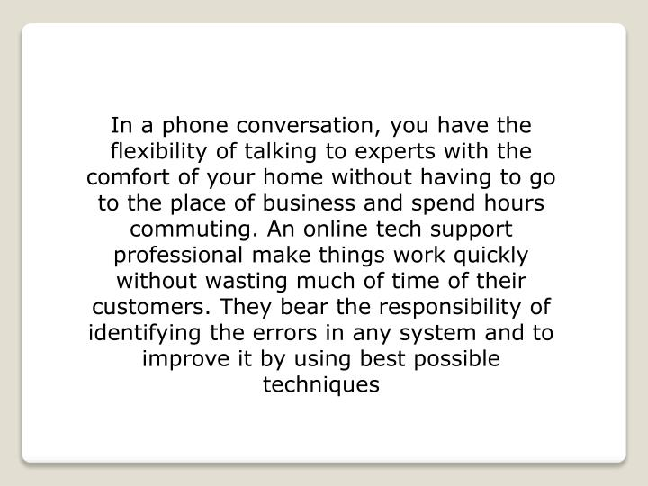 In a phone conversation, you have the flexibility of talking to experts with the comfort of your home without having to go to the place of business and spend hours commuting. An online tech support professional make things work quickly without wasting much of time of their customers. They bear the responsibility of identifying the errors in any system and to improve it by using best possible techniques