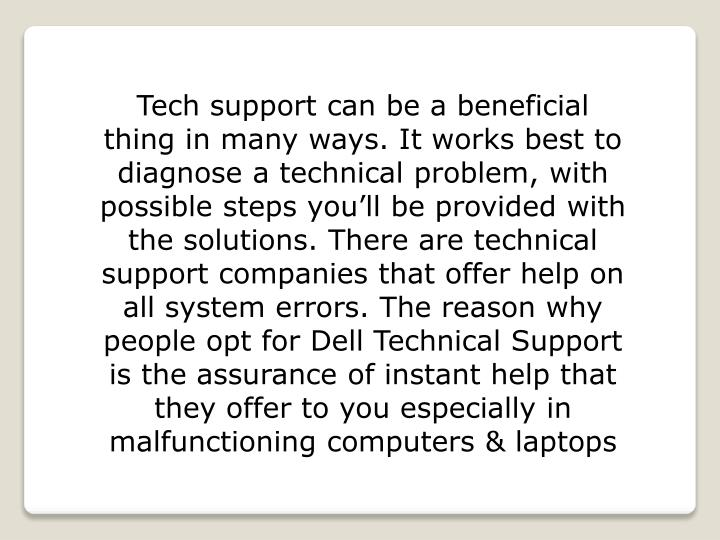 Tech support can be a beneficial thing in many ways. It works best to diagnose a technical problem, with possible steps you'll be provided with the solutions. There are technical support companies that offer help on all system errors. The reason why people opt for Dell Technical Support is the assurance of instant help that they offer to you especially in malfunctioning computers & laptops