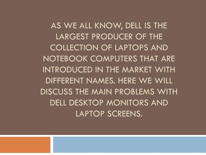 As we all know, Dell is the largest producer of the collection of laptops and notebook computers that are introduced in the market with different names. Here we will discuss the main problems with Dell desktop monitors and laptop screens.