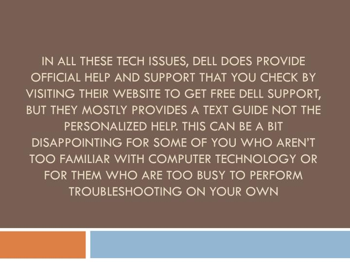 In all these tech issues, Dell does provide official help and support that you check by visiting their website to get free Dell support, but they mostly provides a text guide not the personalized help. This can be a bit disappointing for some of you who aren't too familiar with computer technology or for them who are too busy to perform troubleshooting on your own