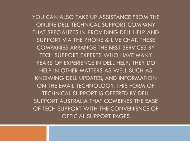 You can also take up assistance from the online Dell technical support company that specializes in providing Dell help and support via the phone & live chat. These companies arrange the best services by tech support experts who have many years of experience in Dell help; they do help in other matters as well such as knowing Dell Updates, and information on the email technology. This form of technical support is offered by Dell Support Australia that combines the ease of tech support with the convenience of official support pages