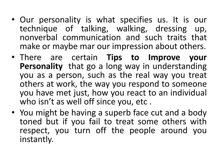 Our personality is what specifies us. It is our technique of talking, walking, dressing up, nonverbal communication and such traits that make or maybe mar our impression about others.