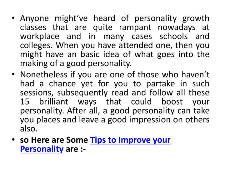 Anyone might've heard of personality growth classes that are quite rampant nowadays at workplace and in many cases schools and colleges. When you have attended one, then you might have an basic idea of what goes into the making of a good personality.