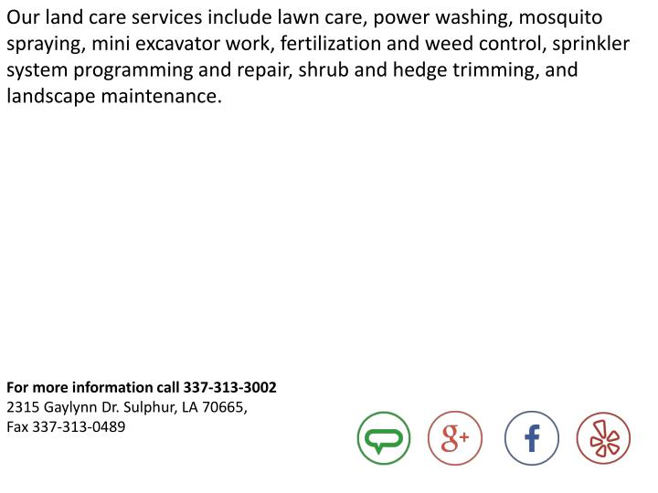 Our land care services include lawn care, power washing, mosquito