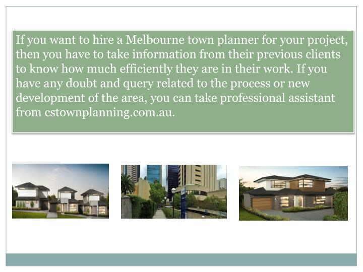 If you want to hire a Melbourne town planner for your project, then you have to take information from their previous clients to know how much efficiently they are in their work. If you have any doubt and query related to the process or new development of the area, you can take professional assistant from cstownplanning.com.au.