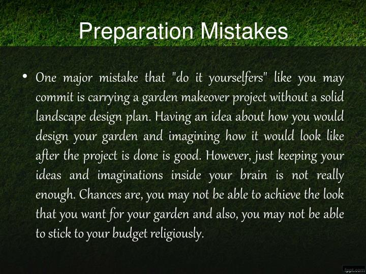 "One major mistake that ""do it yourselfers"" like you may commit is carrying a garden makeover project without a solid landscape design plan. Having an idea about how you would design your garden and imagining how it would look like after the project is done is good. However, just keeping your ideas and imaginations inside your brain is not really enough. Chances are, you may not be able to achieve the look that you want for your garden and also, you may not be able to stick to your budget religiously."
