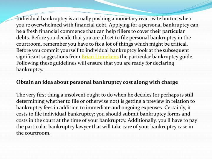 Individual bankruptcy is actually pushing a monetary reactivate button when you're overwhelmed with financial debt. Applying for a personal bankruptcy can be a fresh financial commence that can help fillers to cover their particular debts. Before you decide that you are all set to file personal bankruptcy in the courtroom, remember you have to fix a lot of things which might be critical. Before you commit yourself to individual bankruptcy look at the subsequent significant suggestions from