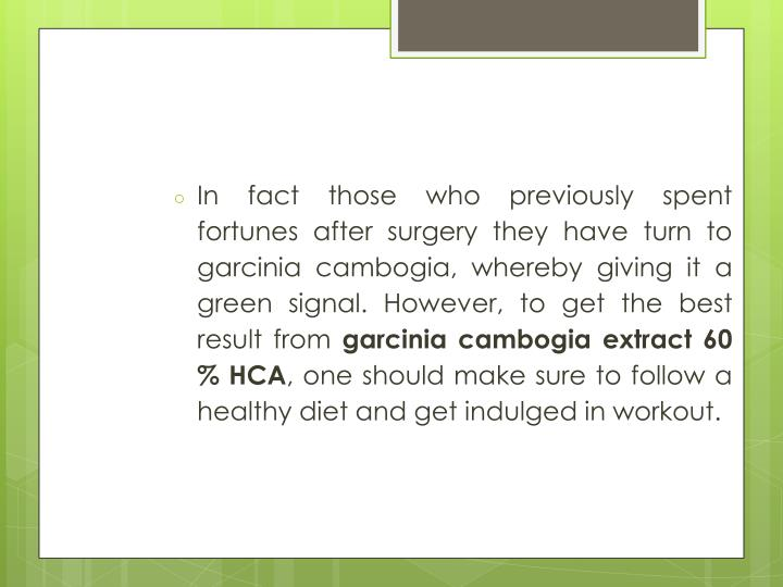 In fact those who previously spent fortunes after surgery they have turn to garcinia cambogia, where...