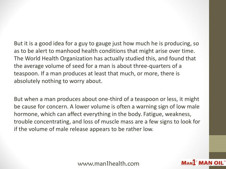 But it is a good idea for a guy to gauge just how much he is producing, so as to be alert to manhood...