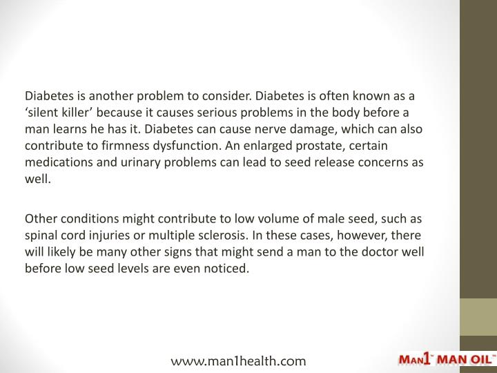 Diabetes is another problem to consider. Diabetes is often known as a 'silent killer' because it causes serious problems in the body before a man learns he has it. Diabetes can cause nerve damage, which can also contribute to firmness dysfunction. An enlarged prostate, certain medications and urinary problems can lead to seed release concerns as well.