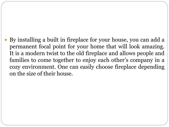 By installing a built in fireplace for your house, you can add a permanent focal point for your home...