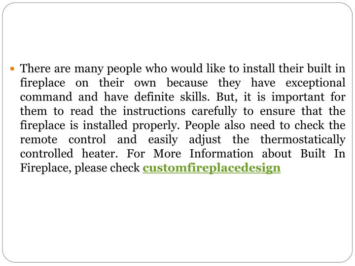 There are many people who would like to install their built in fireplace on their own because they have exceptional command and have definite skills. But, it is important for them to read the instructions carefully to ensure that the fireplace is installed properly. People also need to check the remote control and easily adjust the thermostatically controlled heater.