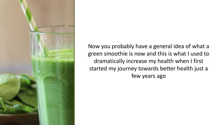 Now you probably have a general idea of what a green smoothie is now and this is what I used to dramatically increase my health when I first started my journey towards better health just a few years ago