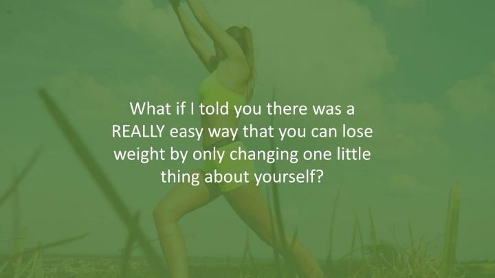 What if I told you there was a REALLY easy way that you can lose weight by only changing one little thing about yourself?