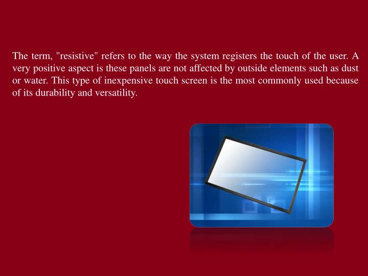 "The term, ""resistive"" refers to the way the system registers the touch of the user. A very positive aspect is these panels are not affected by outside elements such as dust or water. This type of inexpensive touch screen is the most commonly used because of its durability and versatility."