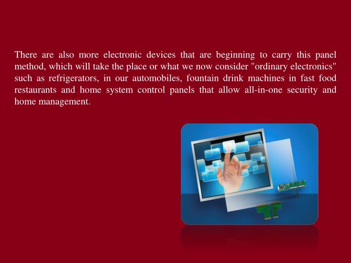 "There are also more electronic devices that are beginning to carry this panel method, which will take the place or what we now consider ""ordinary electronics"" such as refrigerators, in our automobiles, fountain drink machines in fast food restaurants and home system control panels that allow all-in-one security and home management."