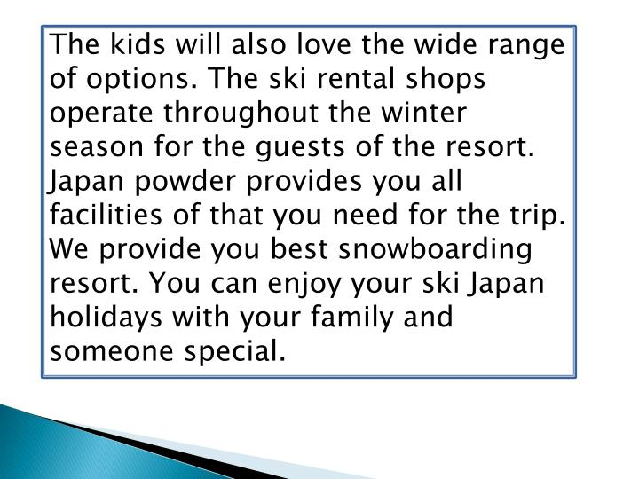 The kids will also love the wide range of options. The ski rental shops operate throughout the winte...