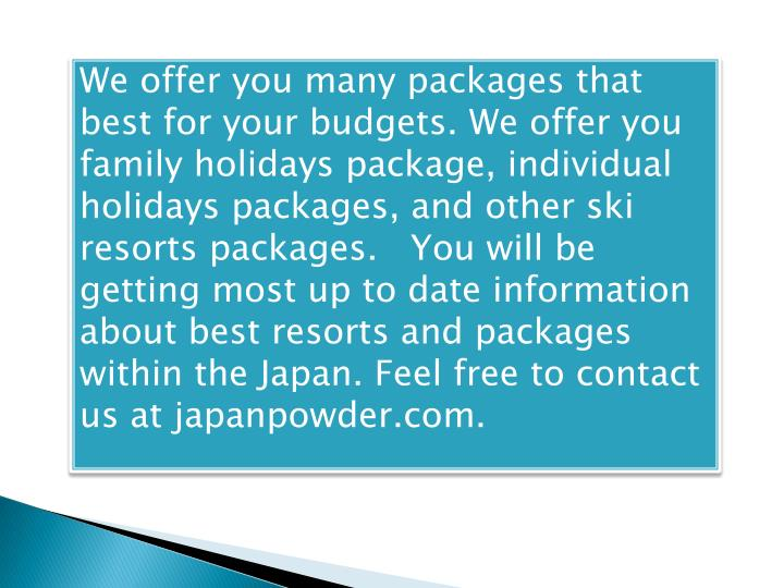 We offer you many packages that best for your budgets. We offer you family holidays package, individual holidays packages, and other ski resorts packages.   You will be getting most up to date information about best resorts and packages within the Japan. Feel free to contact us at japanpowder.com.