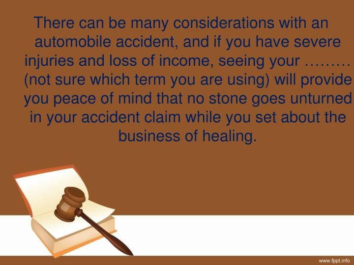 There can be many considerations with an automobile accident, and if you have severe injuries and loss of income, seeing your ……… (not sure which term you are using) will provide you peace of mind that no stone goes unturned in your accident claim while you set about the business of healing.