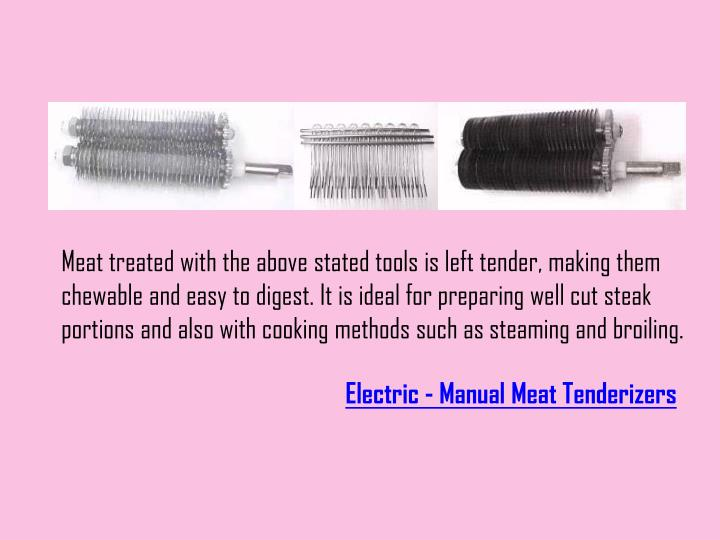 Meat treated with the above stated tools is left tender, making them