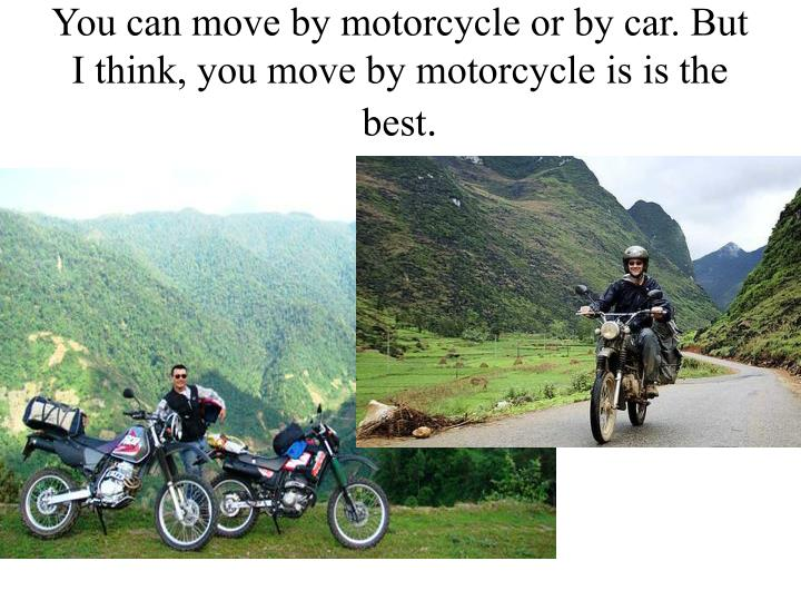 You can move by motorcycle or by car. But