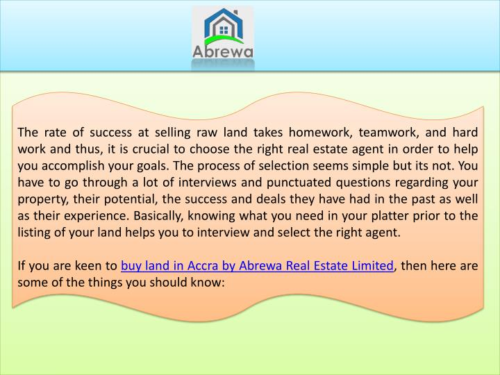 The rate of success at selling raw land takes homework, teamwork, and hard work and thus, it is crucial to choose the right real estate agent in order to help you accomplish your goals. The process of selection seems simple but its not. You have to go through a lot of interviews and punctuated questions regarding your property, their potential, the success and deals they have had in the past as well as their experience. Basically, knowing what you need in your platter prior to the listing of your land helps you to interview and select the right agent.