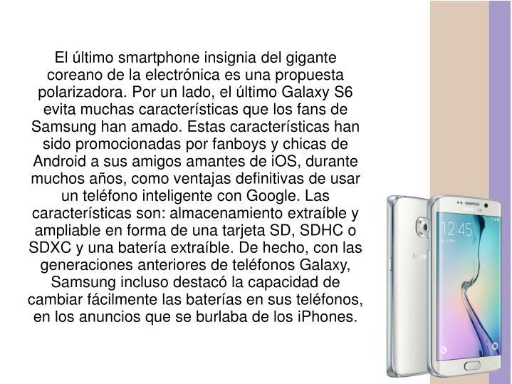 El último smartphone insignia del gigante coreano de la electrónica es una propuesta polarizadora. Por un lado, el último Galaxy S6 evita muchas características que los fans de Samsung han amado. Estas características han sido promocionadas por fanboys y chicas de Android a sus amigos amantes de iOS, durante muchos años, como ventajas definitivas de usar un teléfono inteligente con Google. Las características son: almacenamiento extraíble y ampliable en forma de una tarjeta SD, SDHC o SDXC y una batería extraíble. De hecho, con las generaciones anteriores de teléfonos Galaxy, Samsung incluso destacó la capacidad de cambiar fácilmente las baterías en sus teléfonos, en los anuncios que se burlaba de los iPhones.