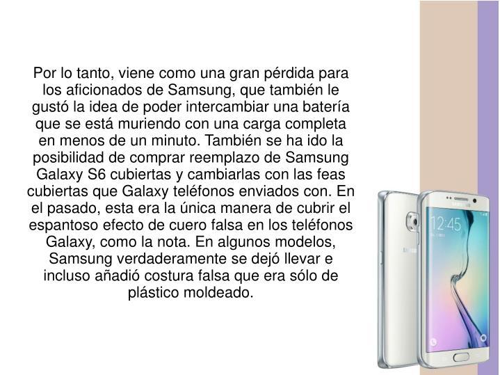 Por lo tanto, viene como una gran pérdida para los aficionados de Samsung, que también le gustó la idea de poder intercambiar una batería que se está muriendo con una carga completa en menos de un minuto. También se ha ido la posibilidad de comprar reemplazo de Samsung Galaxy S6 cubiertas y cambiarlas con las feas cubiertas que Galaxy teléfonos enviados con. En el pasado, esta era la única manera de cubrir el espantoso efecto de cuero falsa en los teléfonos Galaxy, como la nota. En algunos modelos, Samsung verdaderamente se dejó llevar e incluso añadió costura falsa que era sólo de plástico moldeado.
