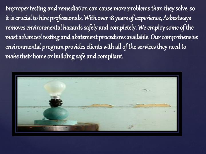 Improper testing and remediation can cause more problems than they solve, so it is crucial to hire professionals. With over 18 years of experience,