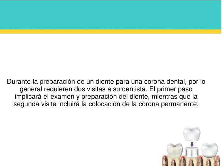 Durante la preparación de un diente para una corona dental, por lo general requieren dos visitas a su dentista. El primer paso implicará el examen y preparación del diente, mientras que la segunda visita incluirá la colocación de la corona permanente.