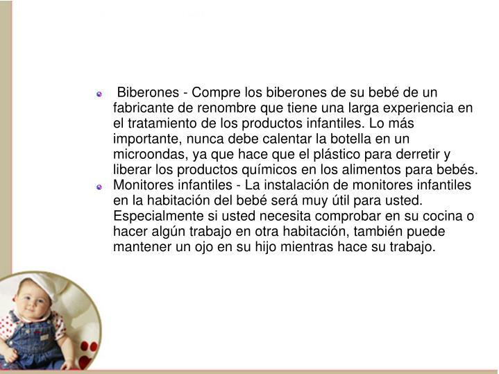 Biberones - Compre los biberones de su bebé de un fabricante de renombre que tiene una larga experiencia en el tratamiento de los productos infantiles. Lo más importante, nunca debe calentar la botella en un microondas, ya que hace que el plástico para derretir y liberar los productos químicos en los alimentos para bebés.