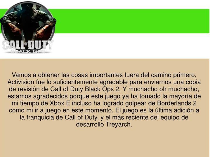 Vamos a obtener las cosas importantes fuera del camino primero, Activision fue lo suficientemente agradable para enviarnos una copia de revisión de Call of Duty Black Ops 2. Y muchacho oh muchacho, estamos agradecidos porque este juego ya ha tomado la mayoría de mi tiempo de Xbox E incluso ha logrado golpear de Borderlands 2 como mi ir a juego en este momento. El juego es la última adición a la franquicia de Call of Duty, y el más reciente del equipo de desarrollo Treyarch.