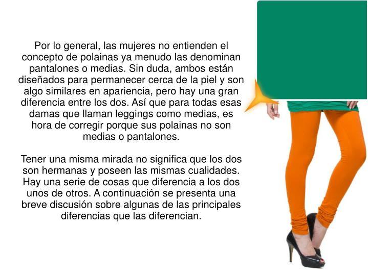 Por lo general, las mujeres no entienden el concepto de polainas ya menudo las denominan pantalones o medias. Sin duda, ambos están diseñados para permanecer cerca de la piel y son algo similares en apariencia, pero hay una gran diferencia entre los dos. Así que para todas esas damas que llaman leggings como medias, es hora de corregir porque sus polainas no son medias o pantalones.