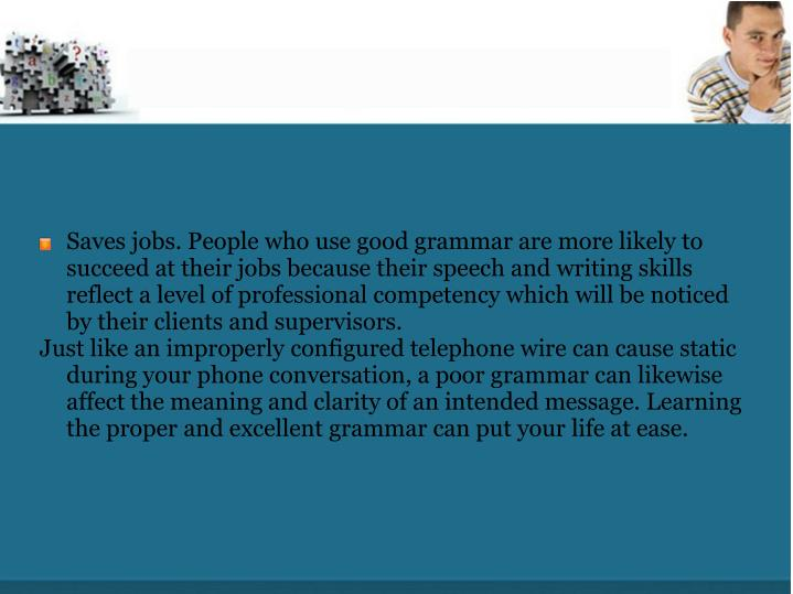 Saves jobs. People who use good grammar are more likely to succeed at their jobs because their speech and writing skills reflect a level of professional competency which will be noticed by their clients and supervisors.