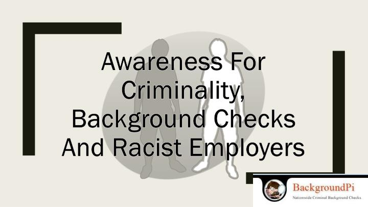 Awareness for criminality background checks and racist employers