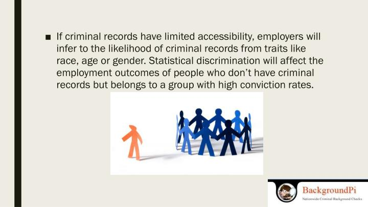 If criminal records have limited accessibility, employers will infer to the likelihood of criminal records from traits like race, age or gender. Statistical discrimination will affect the employment outcomes of people who don't have criminal records but belongs to a group with high conviction rates.