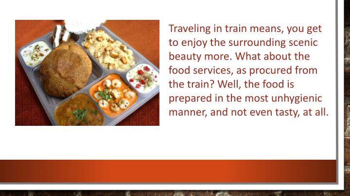 Traveling in train means, you get to enjoy the surrounding scenic beauty more. What about the food services, as procured from the train? Well, the food is prepared in the most unhygienic manner, and not even tasty, at all.