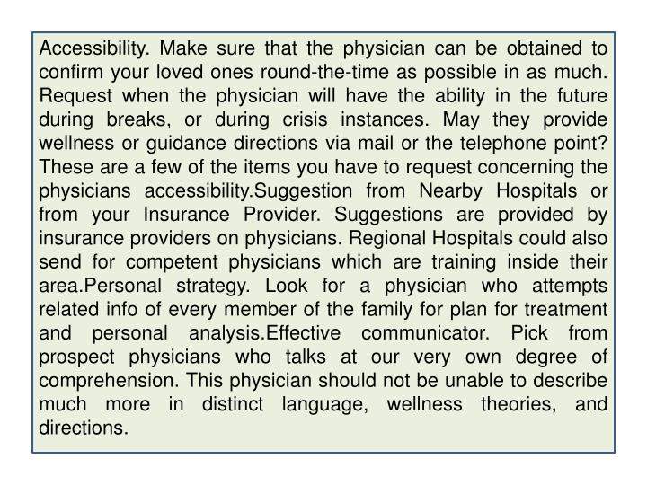 Accessibility. Make sure that the physician can be obtained to confirm your loved ones round-the-time as possible in as much. Request when the physician will have the ability in the future during breaks, or during crisis instances. May they provide wellness or guidance directions via mail or the telephone point? These are a few of the items you have to request concerning the physicians