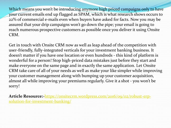 Which means you won't be introducing anymore high priced campaigns only to have your current emails end up flagged as SPAM, which is what research shows occurs to 22% of commercial e-mails even when buyers have asked for facts. Now you may be assured that your drip campaigns won't go down the pipe; your email is going to reach numerous prospective customers as possible once you deliver it using Onsite CRM.